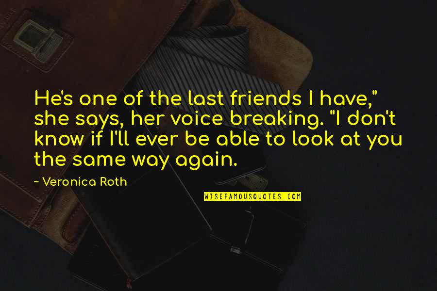 """Friends Don't Last Quotes By Veronica Roth: He's one of the last friends I have,"""""""