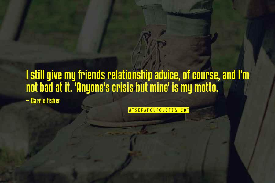 Friends Giving Bad Advice Quotes By Carrie Fisher: I still give my friends relationship advice, of