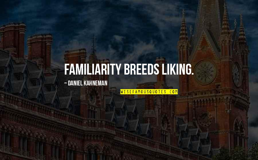 Friends Giving Bad Advice Quotes By Daniel Kahneman: Familiarity breeds liking.