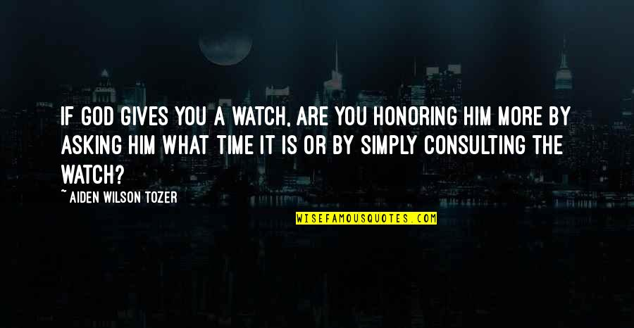 Friends Growing Closer Quotes By Aiden Wilson Tozer: If God gives you a watch, are you