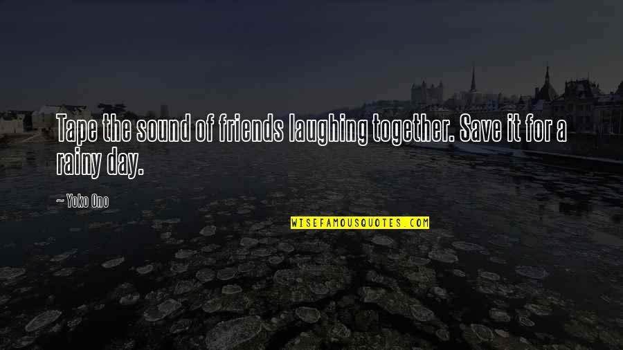Friends Laughing Together Quotes By Yoko Ono: Tape the sound of friends laughing together. Save