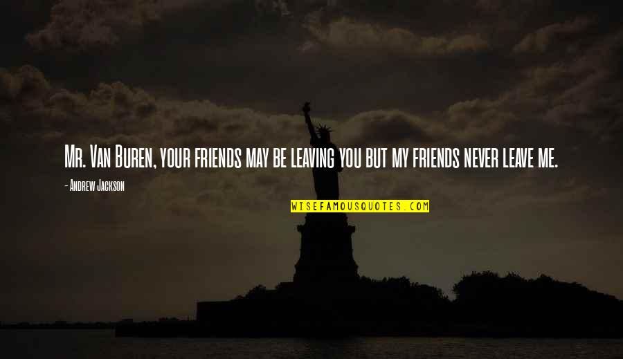 Friends Leaving Me Quotes By Andrew Jackson: Mr. Van Buren, your friends may be leaving