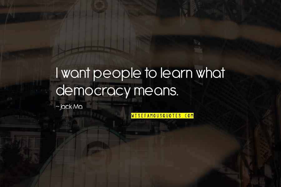 Friends Leaving Tumblr Quotes By Jack Ma: I want people to learn what democracy means.