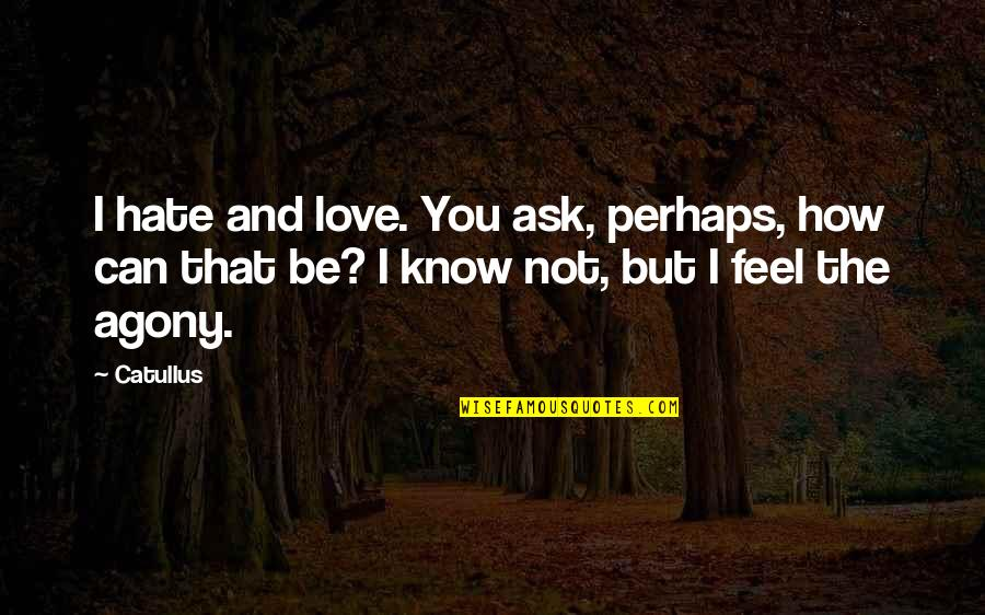 Friends Leaving You For A Boyfriend Quotes By Catullus: I hate and love. You ask, perhaps, how