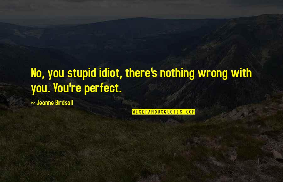 Friends Leaving You For A Boyfriend Quotes By Jeanne Birdsall: No, you stupid idiot, there's nothing wrong with