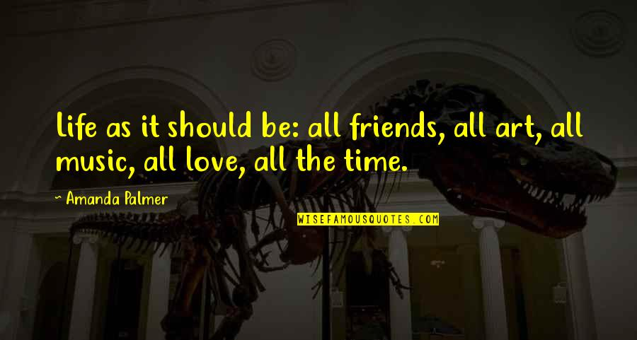 Friends Love Life Quotes By Amanda Palmer: Life as it should be: all friends, all