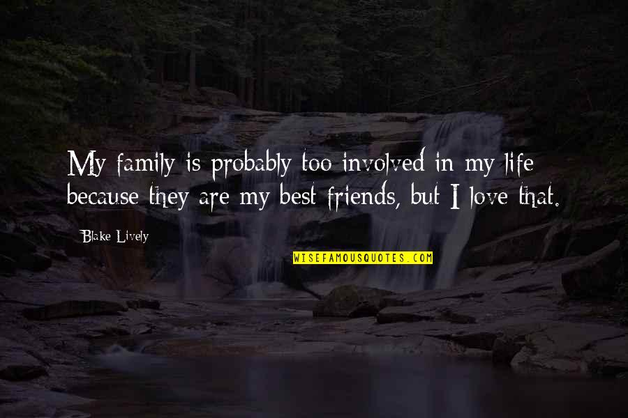 Friends Love Life Quotes By Blake Lively: My family is probably too involved in my