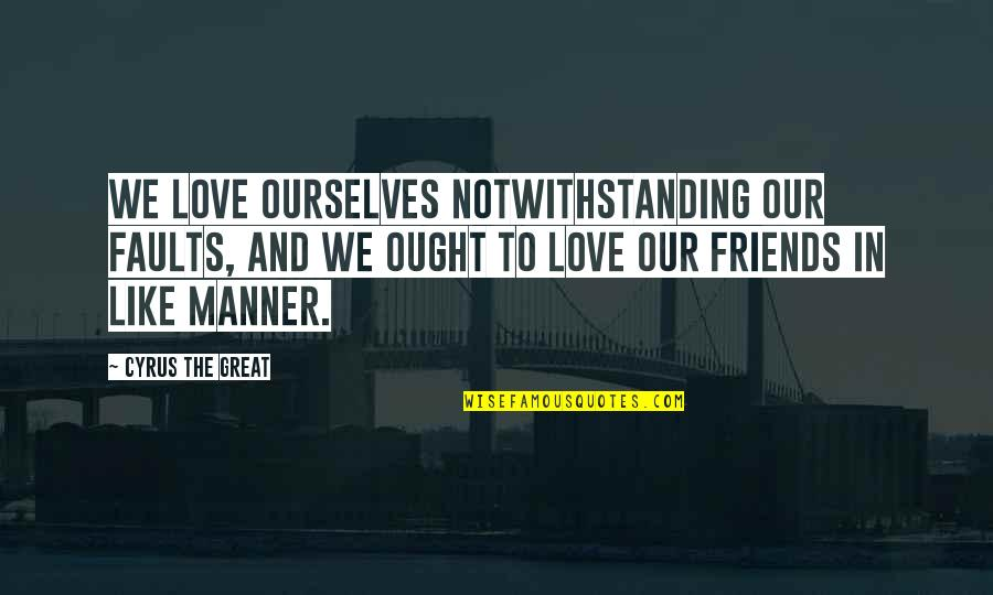 Friends Love Life Quotes By Cyrus The Great: We love ourselves notwithstanding our faults, and we