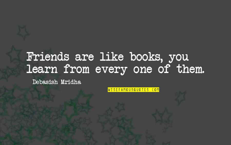 Friends Love Life Quotes By Debasish Mridha: Friends are like books, you learn from every