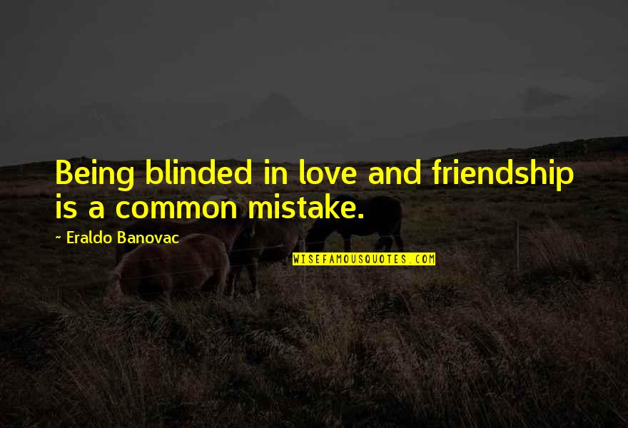 Friends Love Life Quotes By Eraldo Banovac: Being blinded in love and friendship is a