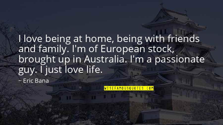 Friends Love Life Quotes By Eric Bana: I love being at home, being with friends