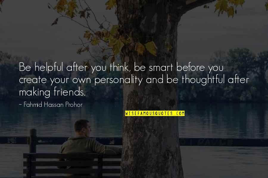 Friends Love Life Quotes By Fahmid Hassan Prohor: Be helpful after you think, be smart before