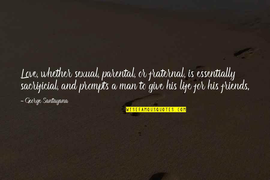 Friends Love Life Quotes By George Santayana: Love, whether sexual, parental, or fraternal, is essentially