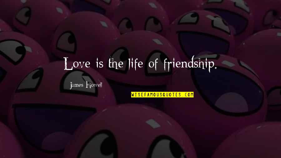 Friends Love Life Quotes By James Howell: Love is the life of friendship.