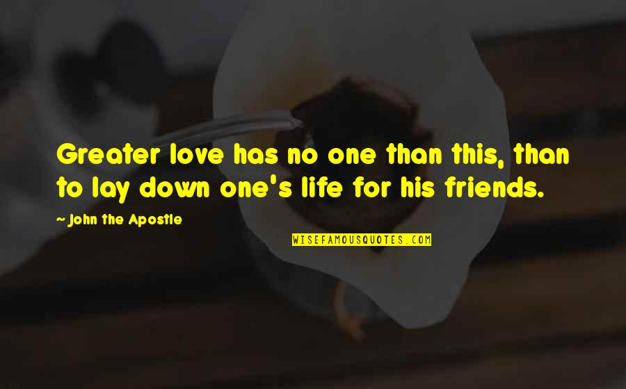 Friends Love Life Quotes By John The Apostle: Greater love has no one than this, than