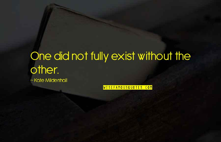 Friends Love Life Quotes By Kate Mildenhall: One did not fully exist without the other.