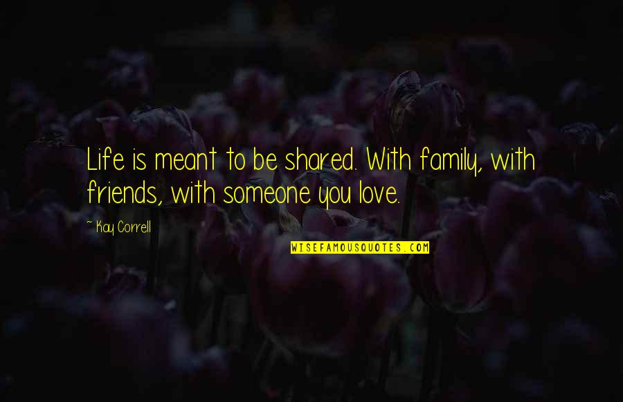 Friends Love Life Quotes By Kay Correll: Life is meant to be shared. With family,