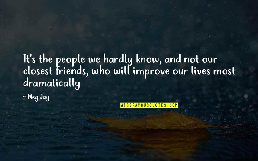 Friends Love Life Quotes By Meg Jay: It's the people we hardly know, and not