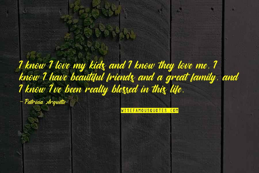 Friends Love Life Quotes By Patricia Arquette: I know I love my kids and I