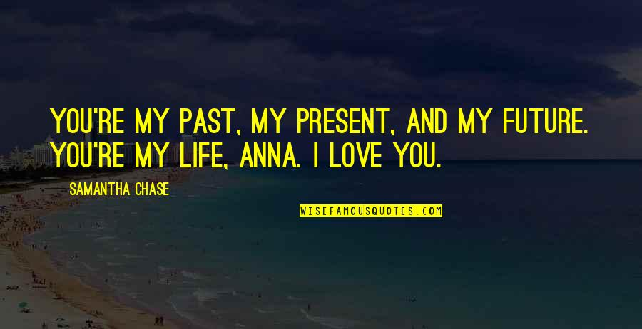 Friends Love Life Quotes By Samantha Chase: You're my past, my present, and my future.