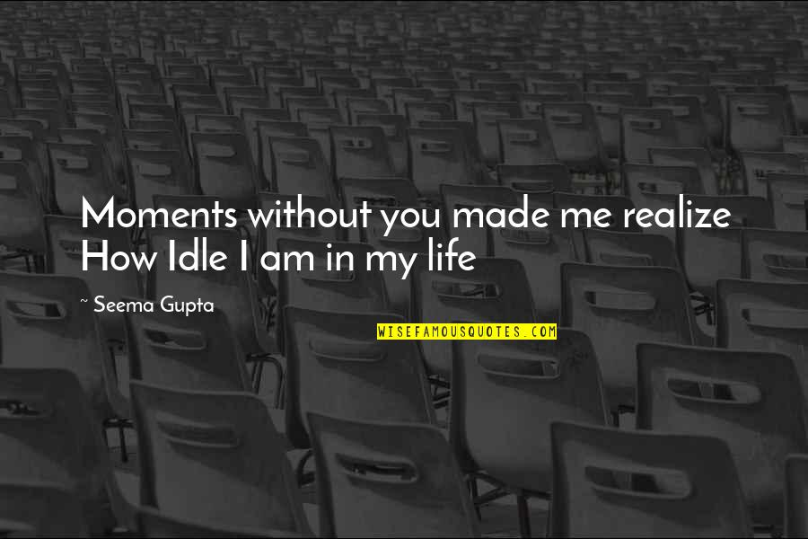 Friends Love Life Quotes By Seema Gupta: Moments without you made me realize How Idle