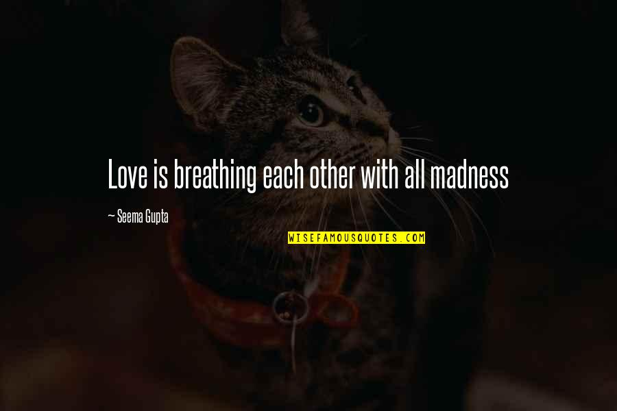 Friends Love Life Quotes By Seema Gupta: Love is breathing each other with all madness