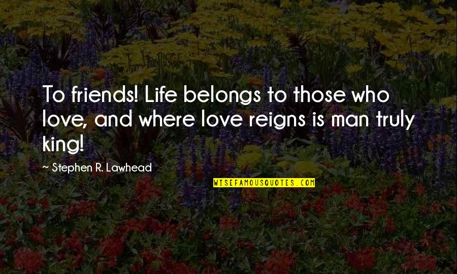 Friends Love Life Quotes By Stephen R. Lawhead: To friends! Life belongs to those who love,