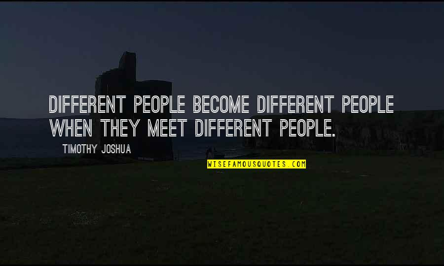 Friends Love Life Quotes By Timothy Joshua: Different people become different people when they meet