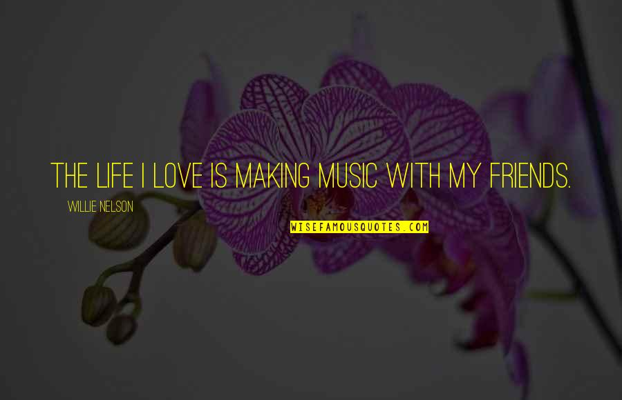 Friends Love Life Quotes By Willie Nelson: The life I love is making music with