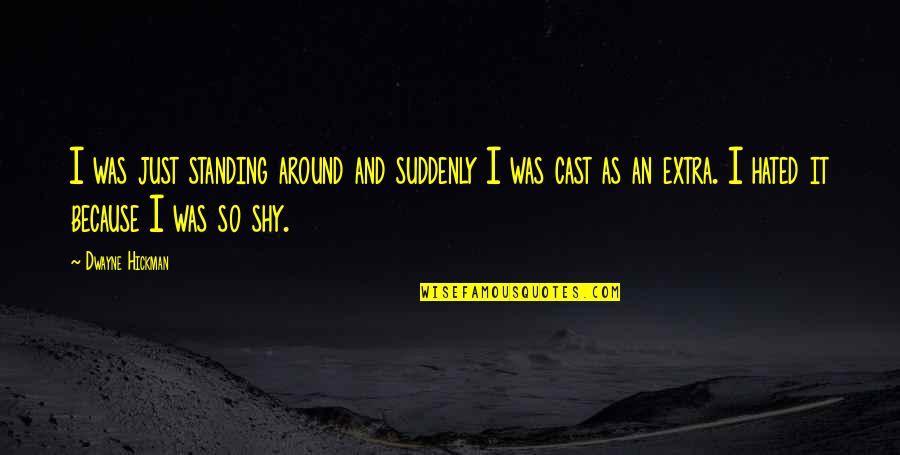 Friends Messing Up Relationships Quotes By Dwayne Hickman: I was just standing around and suddenly I