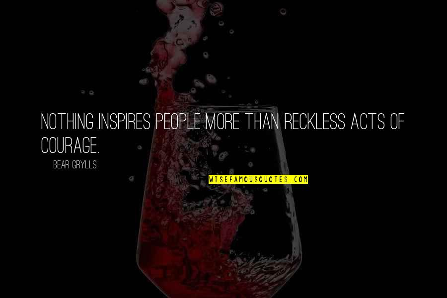Friends Not Being Happy For You Quotes By Bear Grylls: Nothing inspires people more than reckless acts of