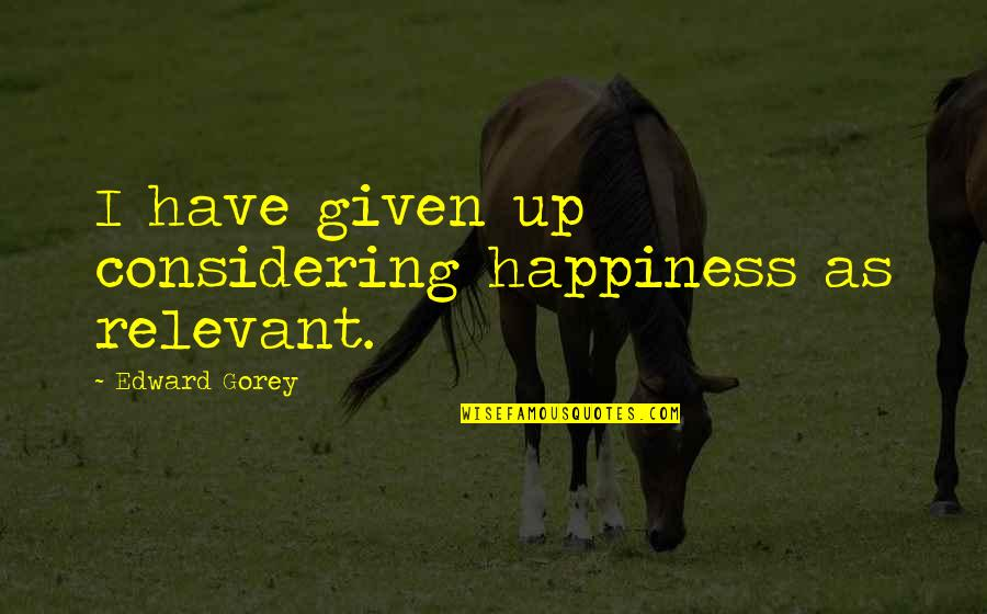 Friends Not Being Happy For You Quotes By Edward Gorey: I have given up considering happiness as relevant.