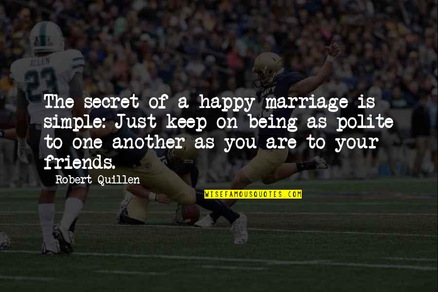 Friends Not Being Happy For You Quotes By Robert Quillen: The secret of a happy marriage is simple: