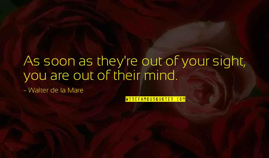 Friends Not Being Happy For You Quotes By Walter De La Mare: As soon as they're out of your sight,