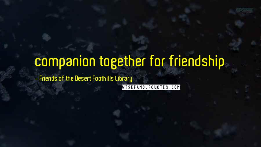 Friends Of The Desert Foothills Library quotes: companion together for friendship