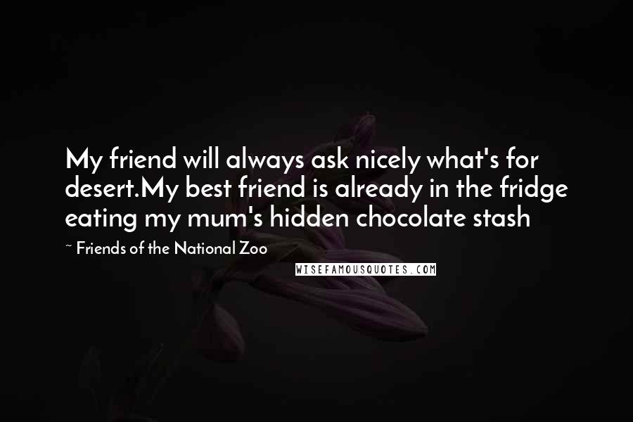 Friends Of The National Zoo quotes: My friend will always ask nicely what's for desert.My best friend is already in the fridge eating my mum's hidden chocolate stash