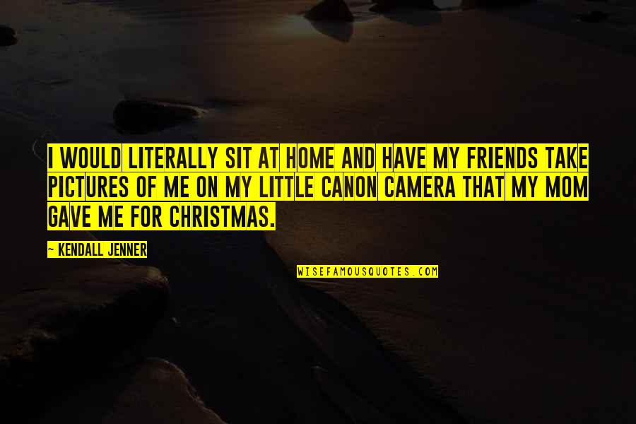 Friends Pictures Quotes By Kendall Jenner: I would literally sit at home and have