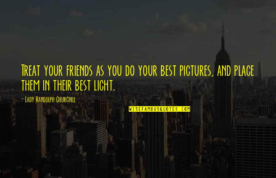Friends Pictures Quotes By Lady Randolph Churchill: Treat your friends as you do your best