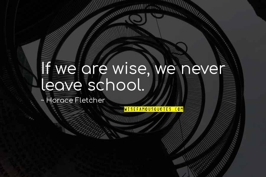 Friends Quiz Quotes By Horace Fletcher: If we are wise, we never leave school.