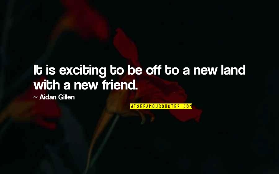 Friends Quotes By Aidan Gillen: It is exciting to be off to a