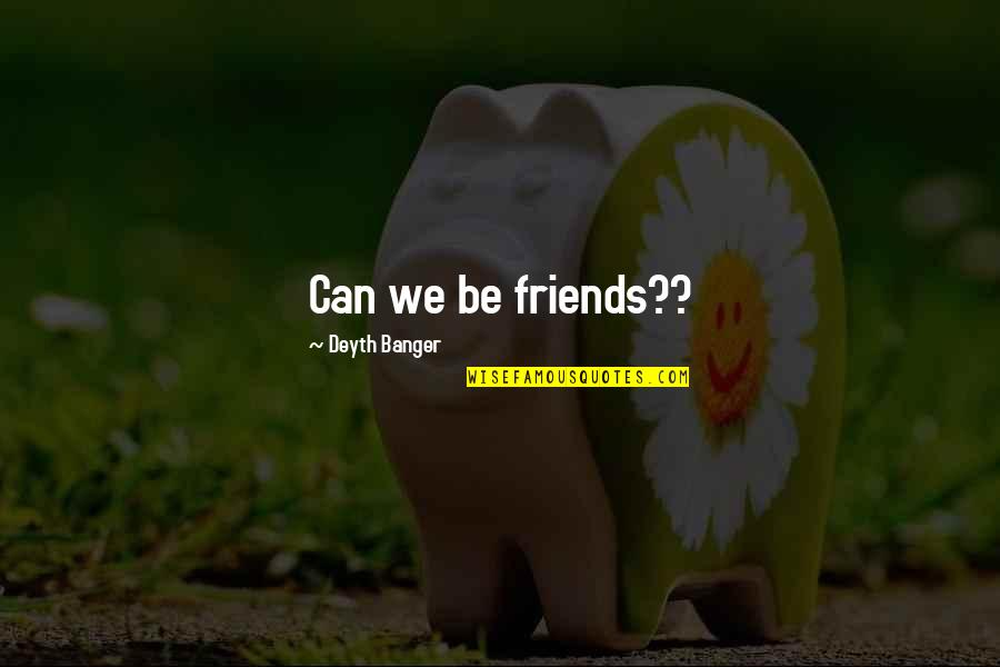 Friends Quotes By Deyth Banger: Can we be friends??