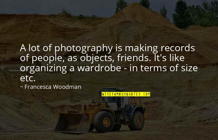 Friends Quotes By Francesca Woodman: A lot of photography is making records of