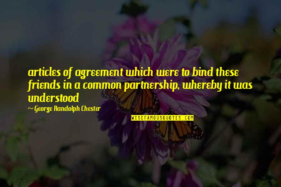 Friends Quotes By George Randolph Chester: articles of agreement which were to bind these