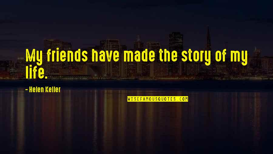 Friends Quotes By Helen Keller: My friends have made the story of my