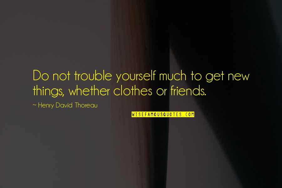 Friends Quotes By Henry David Thoreau: Do not trouble yourself much to get new