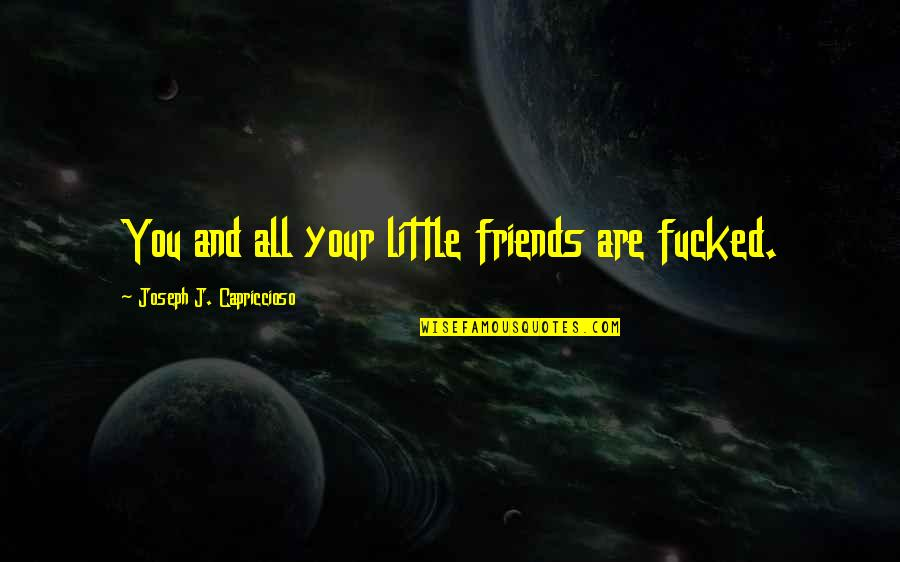 Friends Quotes By Joseph J. Capriccioso: You and all your little friends are fucked.