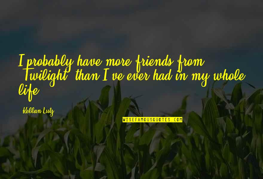 Friends Quotes By Kellan Lutz: I probably have more friends from 'Twilight' than