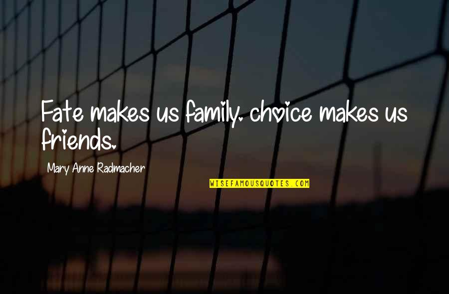 Friends Quotes By Mary Anne Radmacher: Fate makes us family. choice makes us friends.
