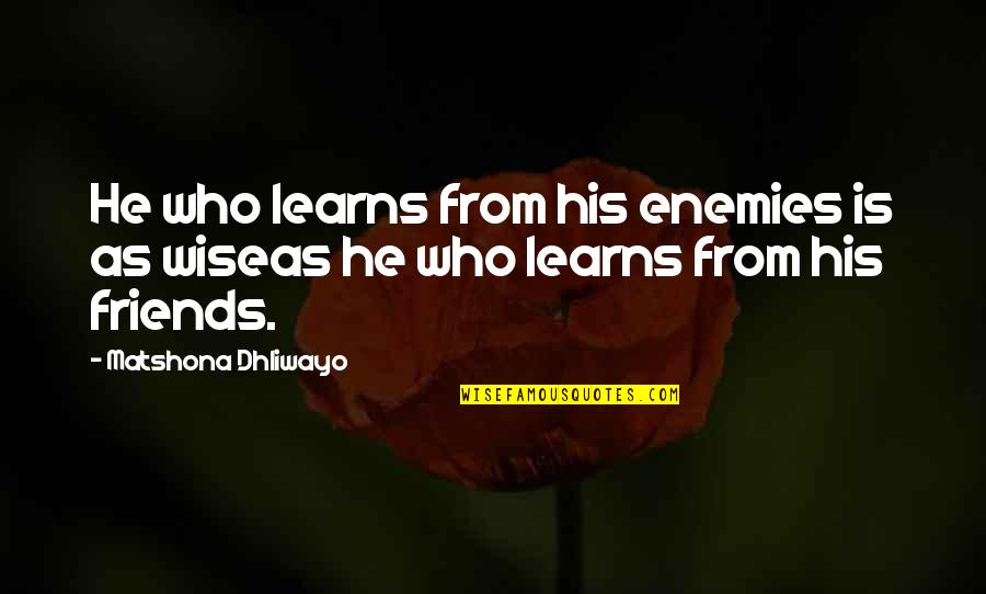 Friends Quotes By Matshona Dhliwayo: He who learns from his enemies is as
