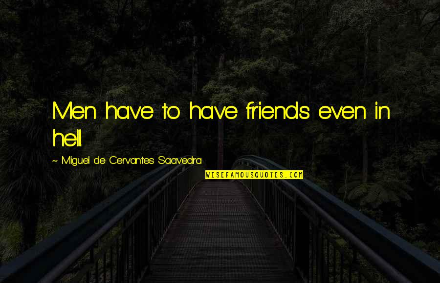 Friends Quotes By Miguel De Cervantes Saavedra: Men have to have friends even in hell.
